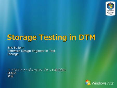 Storage Testing in DTM Eric St.John Software Design Engineer in Test Storageマイクロソフトディベロップメント株式会社部署名名前.