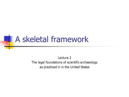 A skeletal framework Lecture 2 The legal foundations of scientific archaeology as practiced in in the United States.