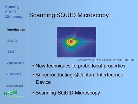 Introduction SQUID SSM Applications Prospects Anne Arkenbout Scanning SQUID Microscopy Scanning SQUID Microscopy New techniques to probe local properties.