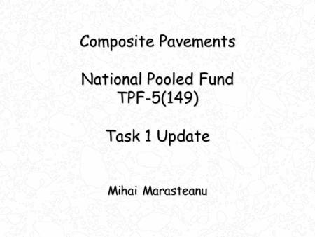 Composite Pavements National Pooled Fund TPF-5(149) Task 1 Update Mihai Marasteanu.