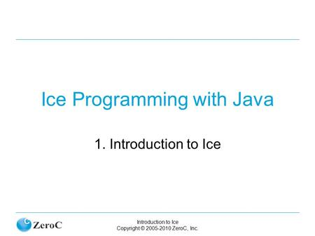Introduction to Ice Copyright © 2005-2010 ZeroC, Inc. Ice Programming with Java 1. Introduction to Ice.