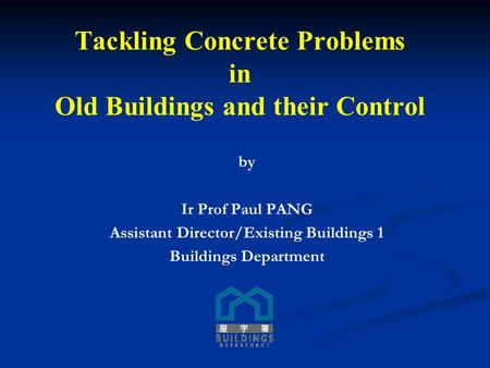 By Ir Prof Paul PANG Assistant Director/Existing Buildings 1 Buildings Department Tackling Concrete Problems in Old Buildings and their Control.