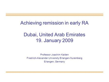 Achieving remission in early RA Dubai, United Arab Emirates 19. January 2009 Professor Joachim Kalden Friedrich-Alexander University Erlangen-Nuremberg.