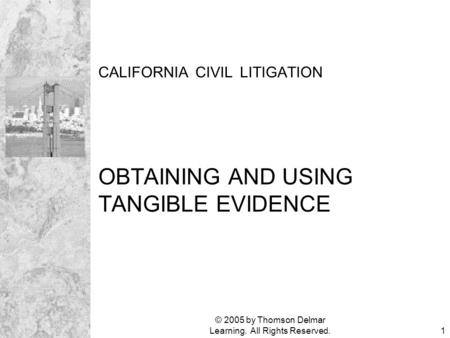 © 2005 by Thomson Delmar Learning. All Rights Reserved.1 CALIFORNIA CIVIL LITIGATION OBTAINING AND USING TANGIBLE EVIDENCE.