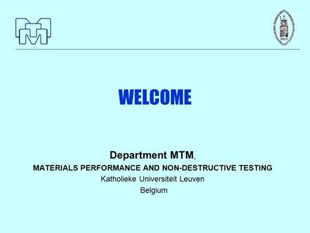 WELCOME Department MTM, MATERIALS PERFORMANCE AND NON-DESTRUCTIVE TESTING Katholieke Universiteit Leuven Belgium.
