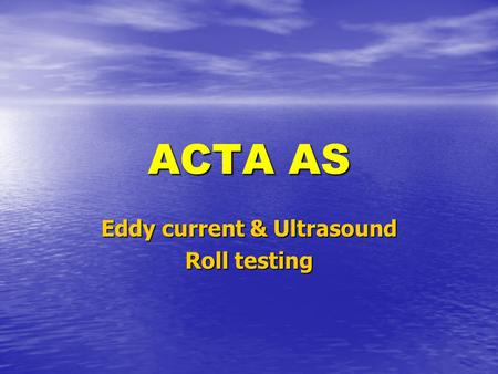 ACTA AS Eddy current & Ultrasound Roll testing. ACTA 1962 – 2002 40 years of High Tech, 40 years of High Tech, Quality, and Customer Care 40 years of.