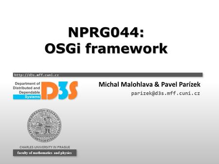 CHARLES UNIVERSITY IN PRAGUE  faculty of mathematics and physics NPRG044: OSGi framework Michal Malohlava & Pavel Parízek
