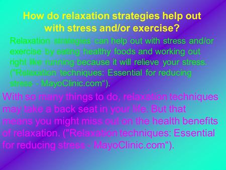 How do relaxation strategies help out with stress and/or exercise? Relaxation strategies can help out with stress and/or exercise by eating healthy foods.