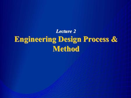 Lecture 2 Engineering Design Process & Method. Introduction Design is a multidisciplinary field which integrates the scientific principle, technical information.
