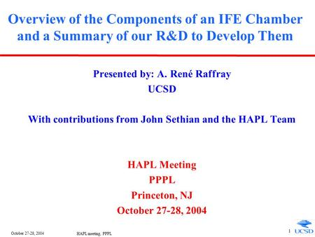 October 27-28, 2004 HAPL meeting, PPPL 1 Overview of the Components of an IFE Chamber and a Summary of our R&D to Develop Them Presented by: A. René Raffray.
