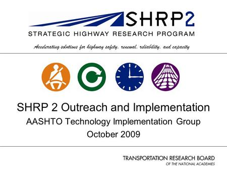 Accelerating solutions for highway safety, renewal, reliability, and capacity SHRP 2 Outreach and Implementation AASHTO Technology Implementation Group.