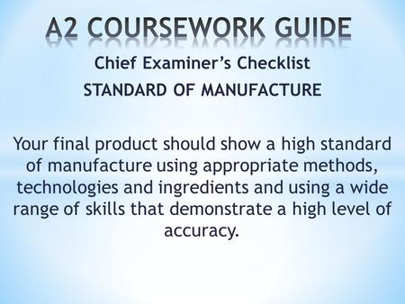 Chief Examiner's Checklist STANDARD OF MANUFACTURE Your final product should show a high standard of manufacture using appropriate methods, technologies.