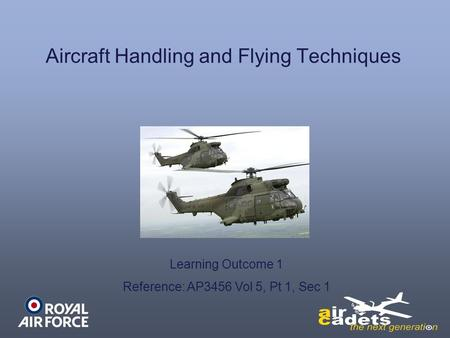 Aircraft Handling and Flying Techniques Learning Outcome 1 Reference: AP3456 Vol 5, Pt 1, Sec 1.