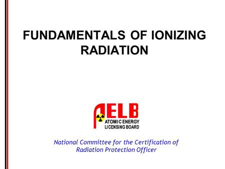 National Committee for the Certification of Radiation Protection Officer FUNDAMENTALS OF IONIZING RADIATION.