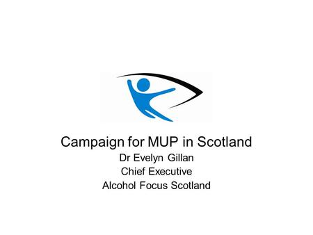 Campaign for MUP in Scotland Dr Evelyn Gillan Chief Executive Alcohol Focus Scotland.