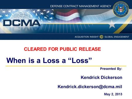 "When is a Loss a ""Loss"" Presented By: Kendrick Dickerson May 2, 2013 CLEARED FOR PUBLIC RELEASE."
