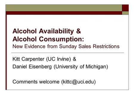 Alcohol Availability & Alcohol Consumption: New Evidence from Sunday Sales Restrictions Kitt Carpenter (UC Irvine) & Daniel Eisenberg (University of Michigan)