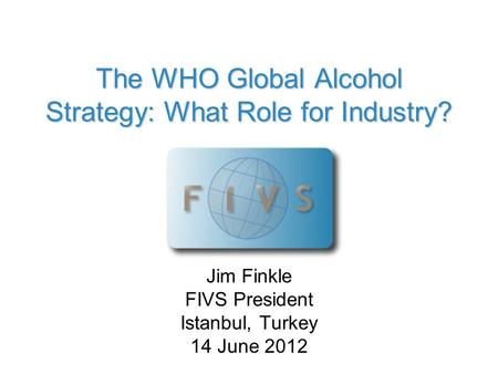The WHO Global Alcohol Strategy: What Role for Industry? Jim Finkle FIVS President Istanbul, Turkey 14 June 2012.