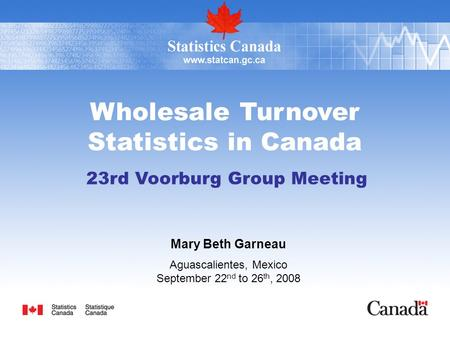 Wholesale Turnover Statistics in Canada 23rd Voorburg Group Meeting Mary Beth Garneau Aguascalientes, Mexico September 22 nd to 26 th, 2008.
