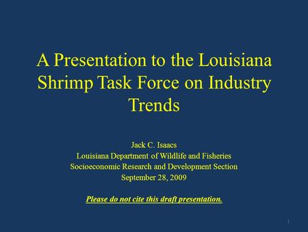 A Presentation to the Louisiana Shrimp Task Force on Industry Trends Jack C. Isaacs Louisiana Department of Wildlife and Fisheries Socioeconomic Research.