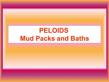 PELOIDS Mud Packs and Baths. Mud has been used for therapeutic purposes for thousands of years. It is characterized by having high and low specific heat.