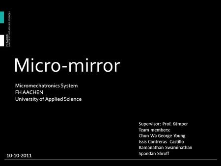 Micro-mirror Supervisor: Prof. Kämper Team members: Chun Wa George Young Issis Contreras Castillo Ramanathan Swaminathan Spandan Shroff 10-10-2011 Micromechatronics.