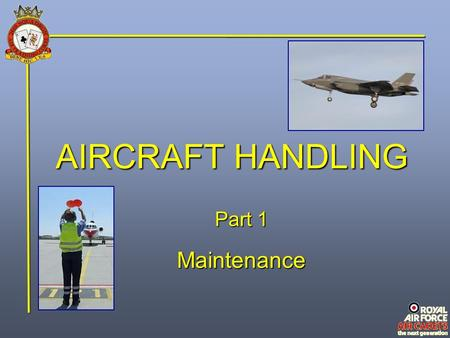 AIRCRAFT HANDLING Part 1 Maintenance. Policy & Objectives The RAF's maintenance policy is based on a finely judged balance, of preventative and corrective.
