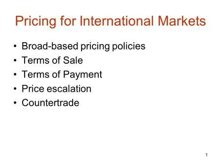 1 Pricing for International Markets Broad-based pricing policies Terms of Sale Terms of Payment Price escalation Countertrade.