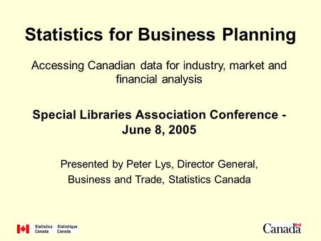 1 Statistics for Business Planning Accessing Canadian data for industry, market and financial analysis Special Libraries Association Conference - June.