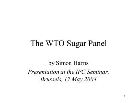 1 The WTO Sugar Panel by Simon Harris Presentation at the IPC Seminar, Brussels, 17 May 2004.