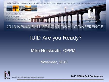 2013 NPMA Fall Conference Value Through Professional Asset Management IUID Are you Ready? Mike Herskovits, CPPM November, 2013.