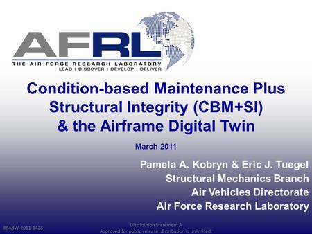 Condition-based Maintenance Plus Structural Integrity (CBM+SI) & the Airframe Digital Twin Pamela A. Kobryn & Eric J. Tuegel Structural Mechanics Branch.