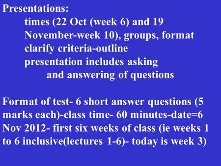 Presentations: times (22 Oct (week 6) and 19 November-week 10), groups, format clarify criteria-outline presentation includes asking and answering of questions.