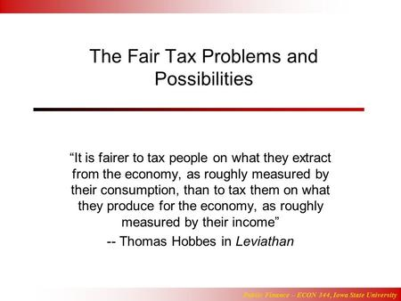 "Public Finance – ECON 344, Iowa State University The Fair Tax Problems and Possibilities ""It is fairer to tax people on what they extract from the economy,"