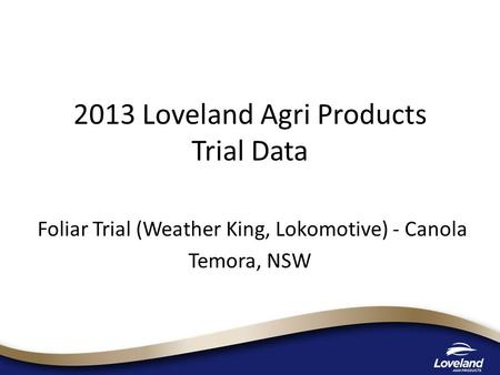 2013 Loveland Agri Products Trial Data Foliar Trial (Weather King, Lokomotive) - Canola Temora, NSW.