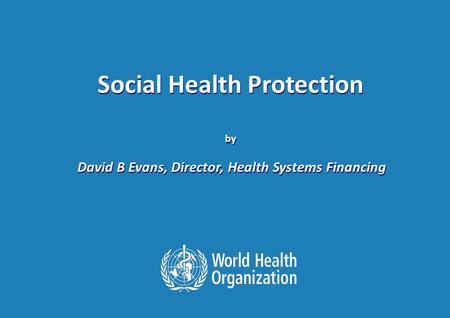 The International Labour Conference 98th Session, 8 June 2009. Session: Social Protection 1 |1 | Social Health Protection by David B Evans, Director, Health.