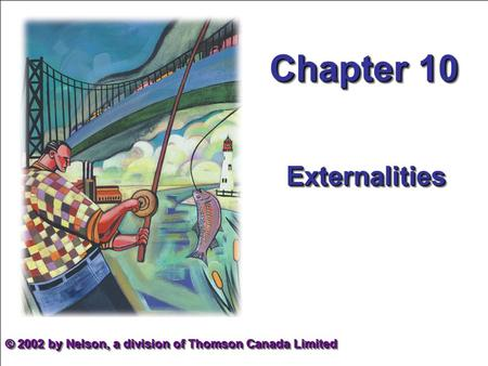 Chapter 10 ExternalitiesExternalities © 2002 by Nelson, a division of Thomson Canada Limited.