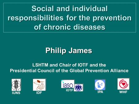 <strong>Social</strong> and individual responsibilities <strong>for</strong> the prevention of chronic diseases Philip James IPA IDF IOTF IUNS WHF LSHTM and Chair of IOTF and the Presidential.