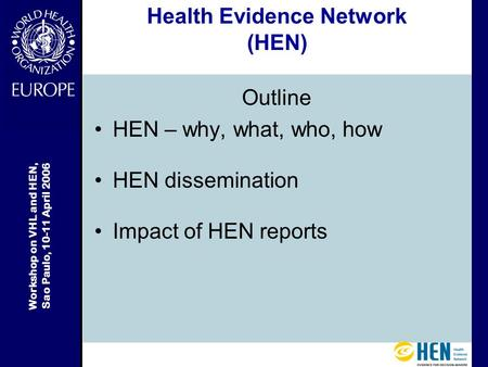 Workshop on VHL and HEN, Sao Paulo, 10-11 April 2006 Health Evidence Network (HEN) Outline HEN – why, what, who, how HEN dissemination Impact of HEN reports.