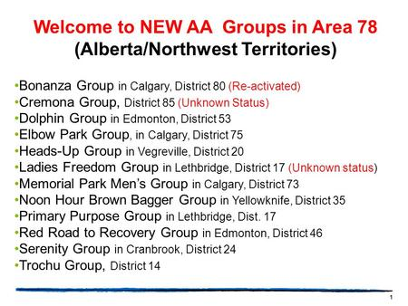 1 Welcome to NEW AA Groups in Area 78 (Alberta/Northwest Territories) Bonanza Group in Calgary, District 80 (Re-activated) Cremona Group, District 85 (Unknown.