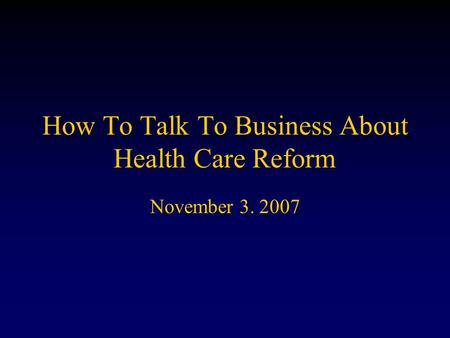 How To Talk To Business About Health Care Reform November 3. 2007.