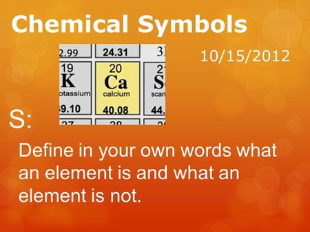 Chemical Symbols 10/15/2012 S: Define in your own words what an element is and what an element is not.