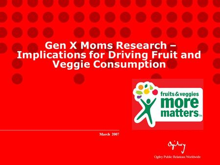 Gen X Moms Research – Implications for Driving Fruit and Veggie Consumption March 2007.