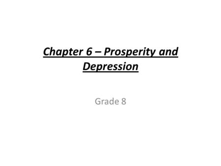 Chapter 6 – Prosperity and Depression Grade 8. Prosperity and Depression The War is Over (1918) Things did not quickly return to normal why? - Economy.