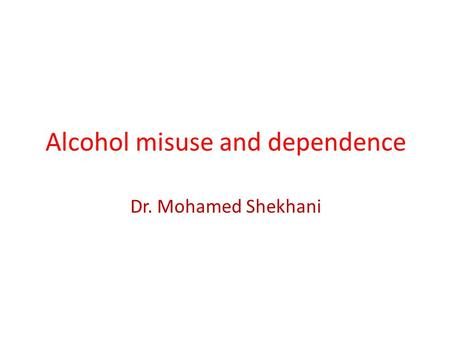 Alcohol misuse and dependence Dr. Mohamed Shekhani.