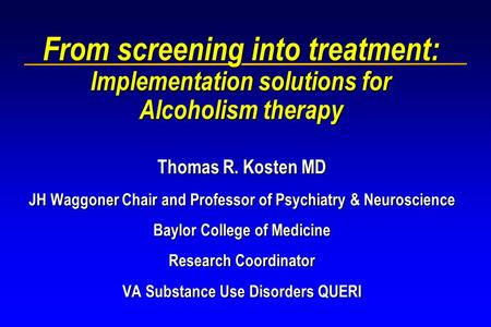 From screening into treatment: Implementation solutions for Alcoholism therapy Thomas R. Kosten MD JH Waggoner Chair and Professor of Psychiatry & Neuroscience.