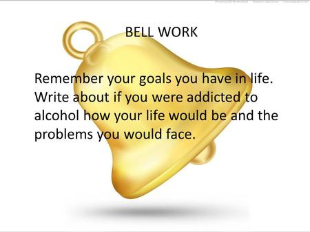 BELL WORK Remember your goals you have in life. Write about if you were addicted to alcohol how your life would be and the problems you would face.