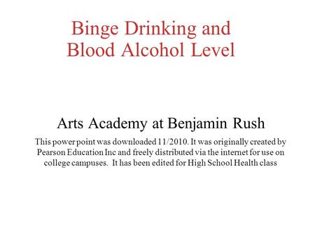 Binge Drinking and Blood Alcohol Level Arts Academy at Benjamin Rush This power point was downloaded 11/2010. It was originally created by Pearson Education.