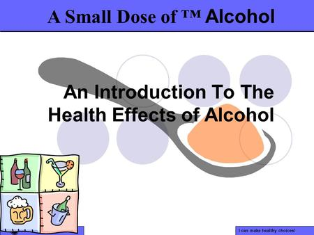 I can make healthy choices! An Introduction To The Health Effects of Alcohol A Small Dose of ™ Alcohol.