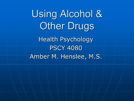 Using Alcohol & Other Drugs Health Psychology PSCY 4080 Amber M. Henslee, M.S.